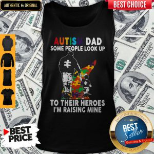 Father And Son Autism Dad Some People Look Up To Their Heroes I'm Raising Mine Shirt Tank Top