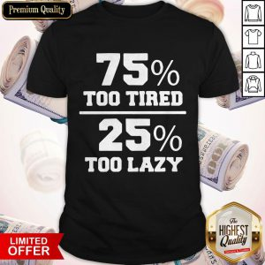 75% Too Tired 25% Too Lazy Lazy Naps Lounging Shirt